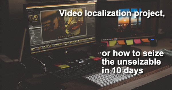 Video localization project, or how to seize the unseizable in 10 days